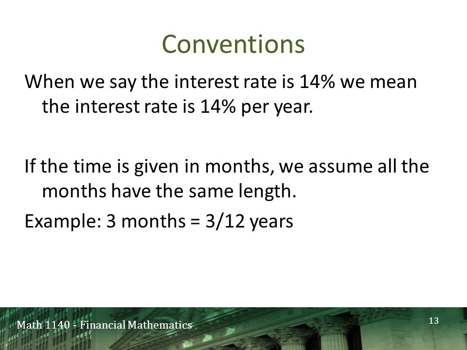 Math 1140 - Financial Mathematics Conventions When we say the interest rate is 14% we mean the interest rate is 14% per year.