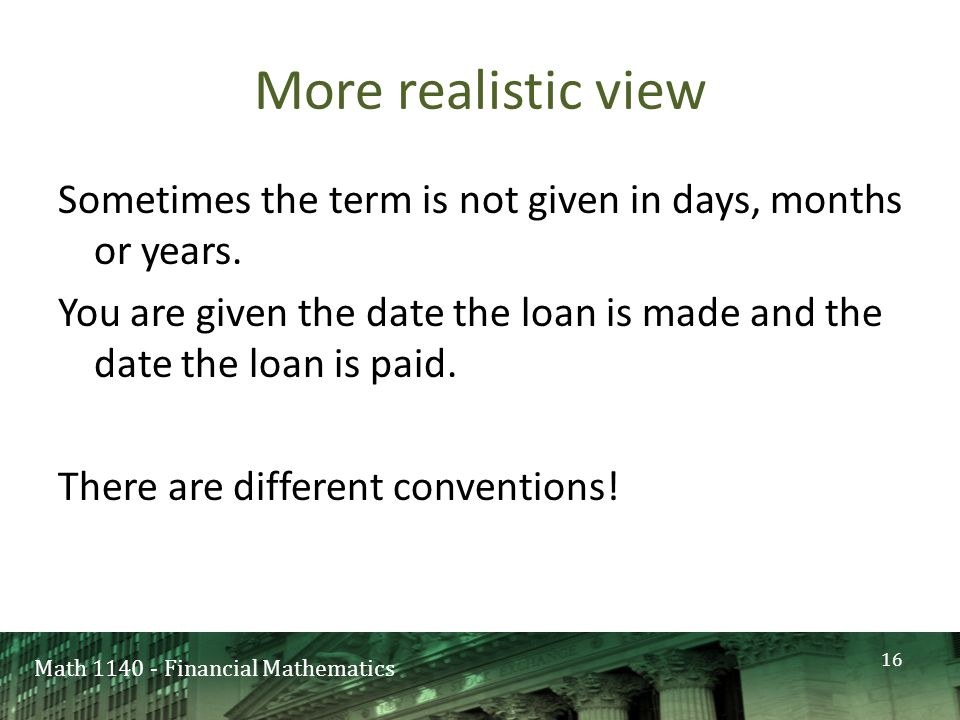 Math 1140 - Financial Mathematics More realistic view Sometimes the term is not given in days, months or years.
