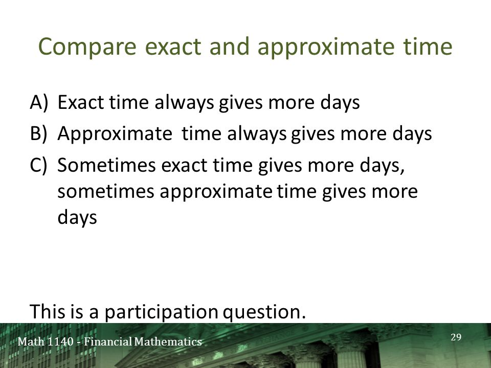 Math 1140 - Financial Mathematics Compare exact and approximate time A)Exact time always gives more days B)Approximate time always gives more days C)Sometimes exact time gives more days, sometimes approximate time gives more days This is a participation question.