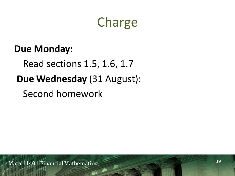 Math 1140 - Financial Mathematics Charge Due Monday: Read sections 1.5, 1.6, 1.7 Due Wednesday (31 August): Second homework 39