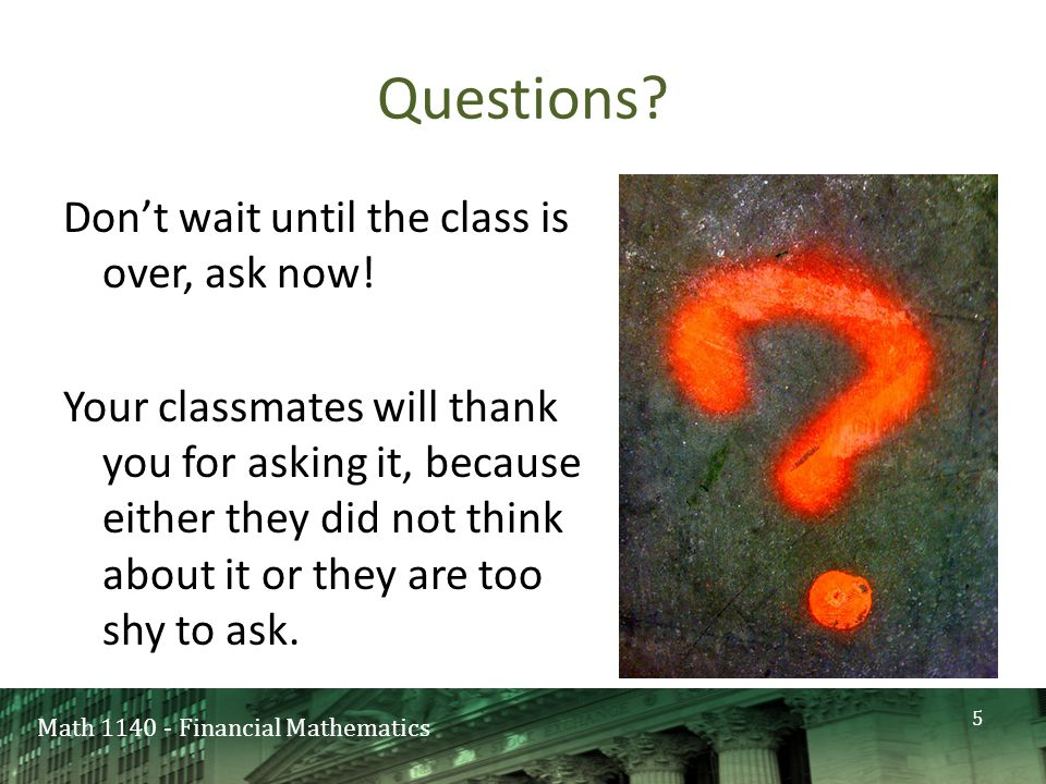 Math 1140 - Financial Mathematics Questions. Don't wait until the class is over, ask now.