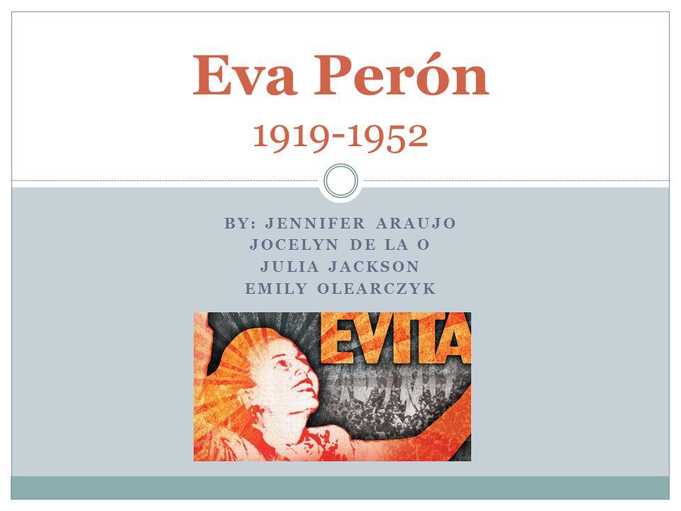 BY: JENNIFER ARAUJO JOCELYN DE LA O JULIA JACKSON EMILY OLEARCZYK Eva Perón 1919-1952