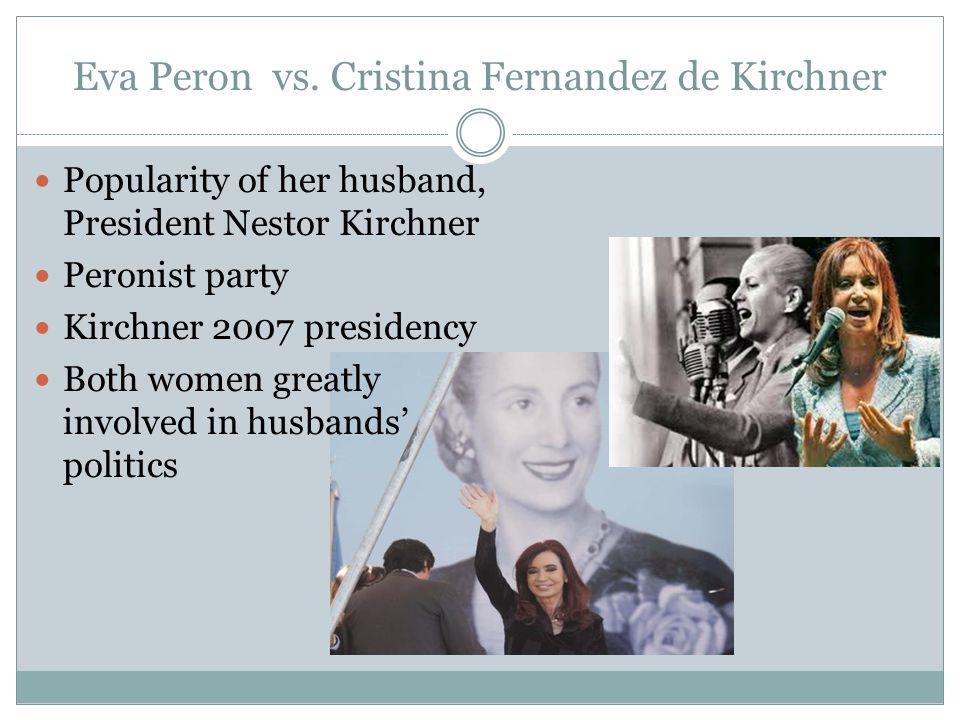 Eva Peron vs. Cristina Fernandez de Kirchner Popularity of her husband, President Nestor Kirchner Peronist party Kirchner 2007 presidency Both women g