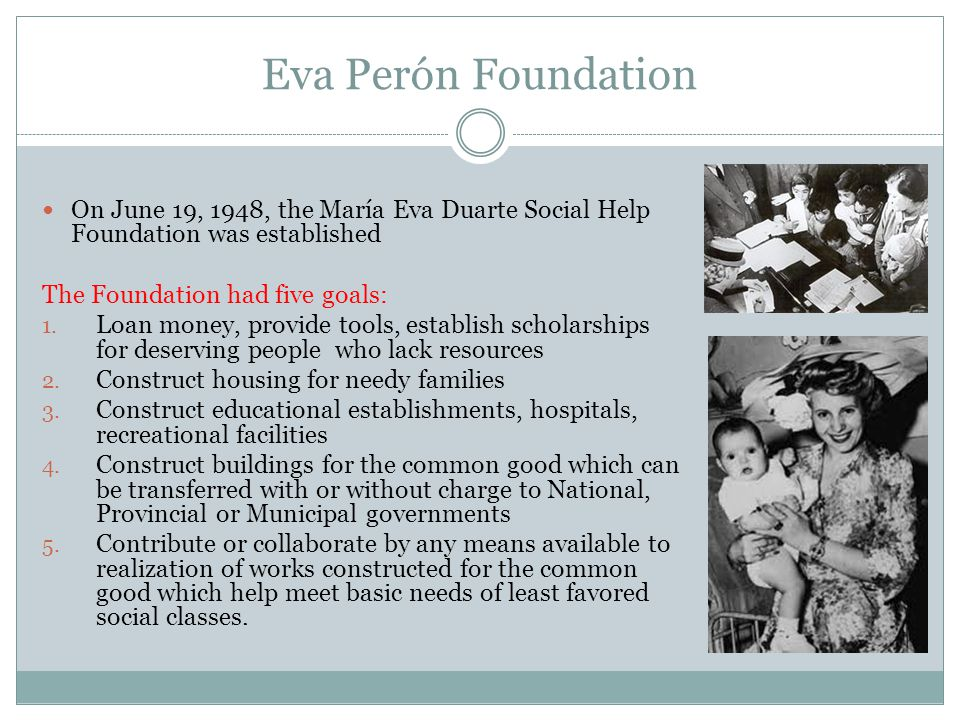 Eva Perón Foundation On June 19, 1948, the María Eva Duarte Social Help Foundation was established The Foundation had five goals: 1. Loan money, provi
