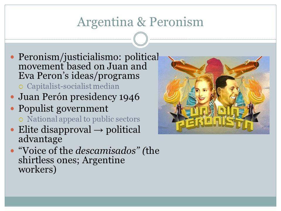 Argentina & Peronism Peronism/justicialismo: political movement based on Juan and Eva Peron's ideas/programs  Capitalist-socialist median Juan Perón