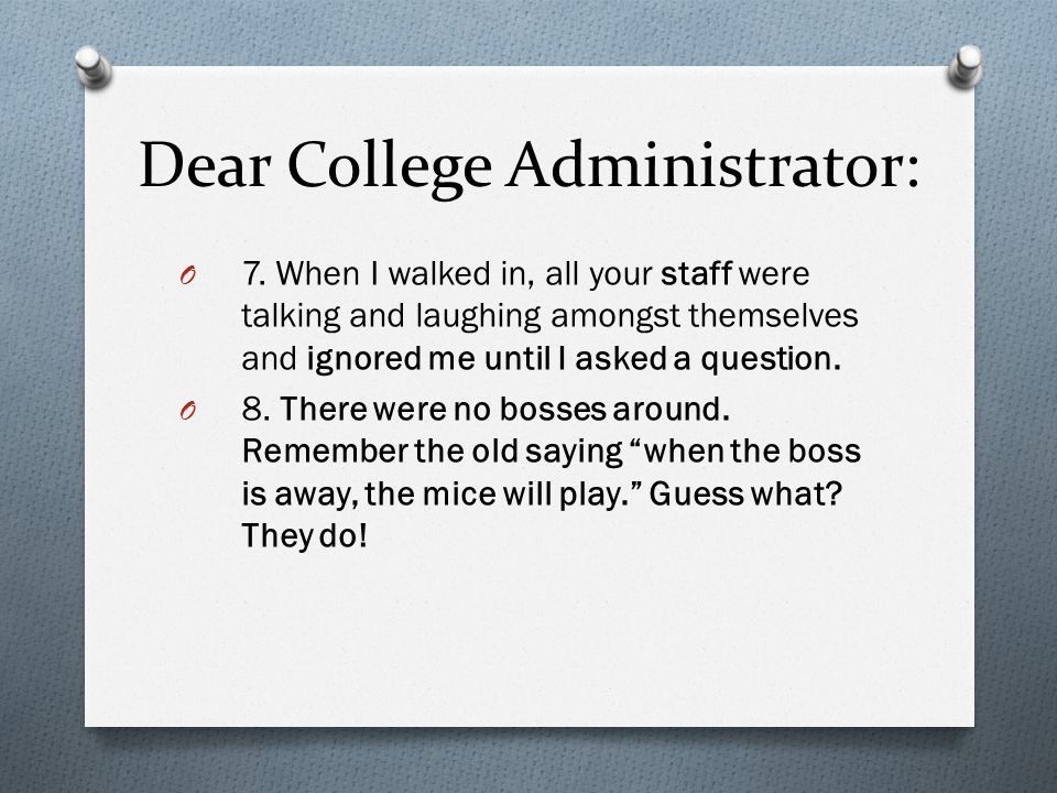 Dear College Administrator: O 7. When I walked in, all your staff were talking and laughing amongst themselves and ignored me until I asked a question