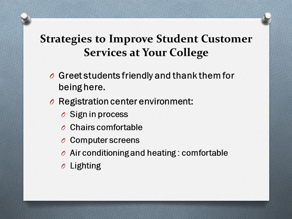 Strategies to Improve Student Customer Services at Your College O Greet students friendly and thank them for being here. O Registration center environ