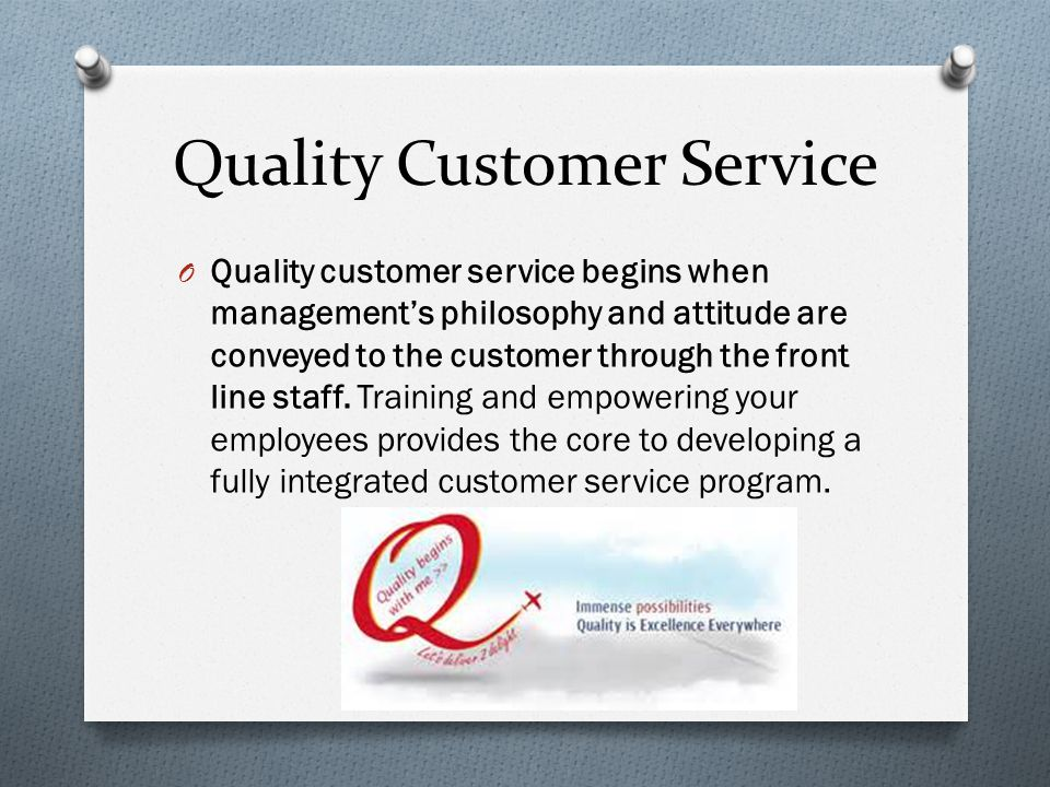 Quality Customer Service O Quality customer service begins when management's philosophy and attitude are conveyed to the customer through the front li