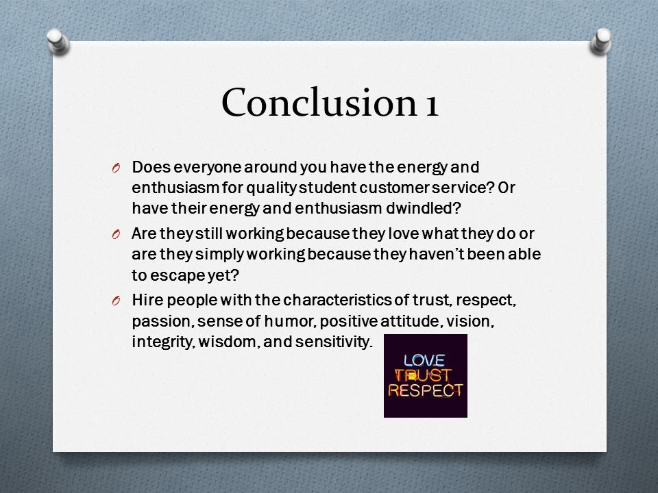 Conclusion 1 O Does everyone around you have the energy and enthusiasm for quality student customer service? Or have their energy and enthusiasm dwind