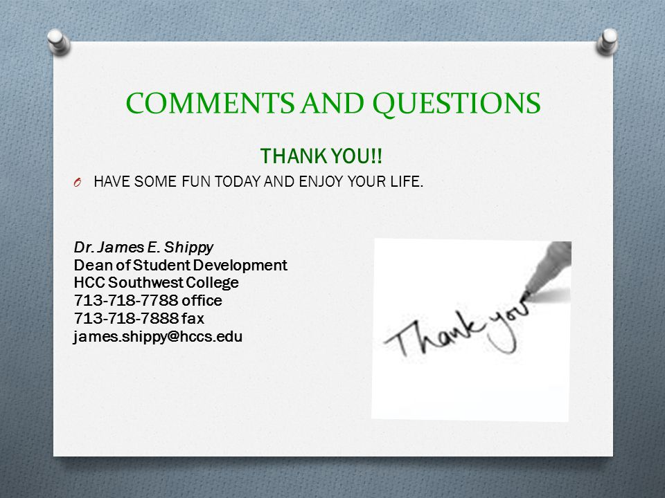 COMMENTS AND QUESTIONS THANK YOU!! O HAVE SOME FUN TODAY AND ENJOY YOUR LIFE. Dr. James E. Shippy Dean of Student Development HCC Southwest College 71