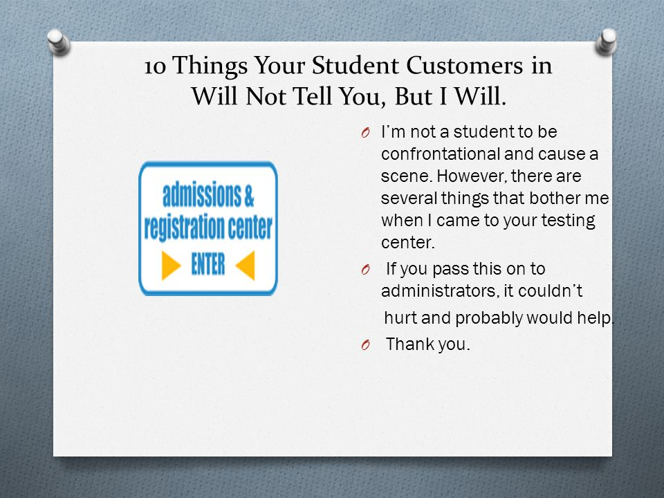 10 Things Your Student Customers in Will Not Tell You, But I Will. OIOI'm not a student to be confrontational and cause a scene. However, there are se