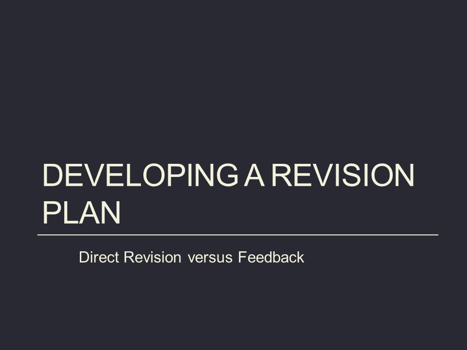 DEVELOPING A REVISION PLAN Direct Revision versus Feedback