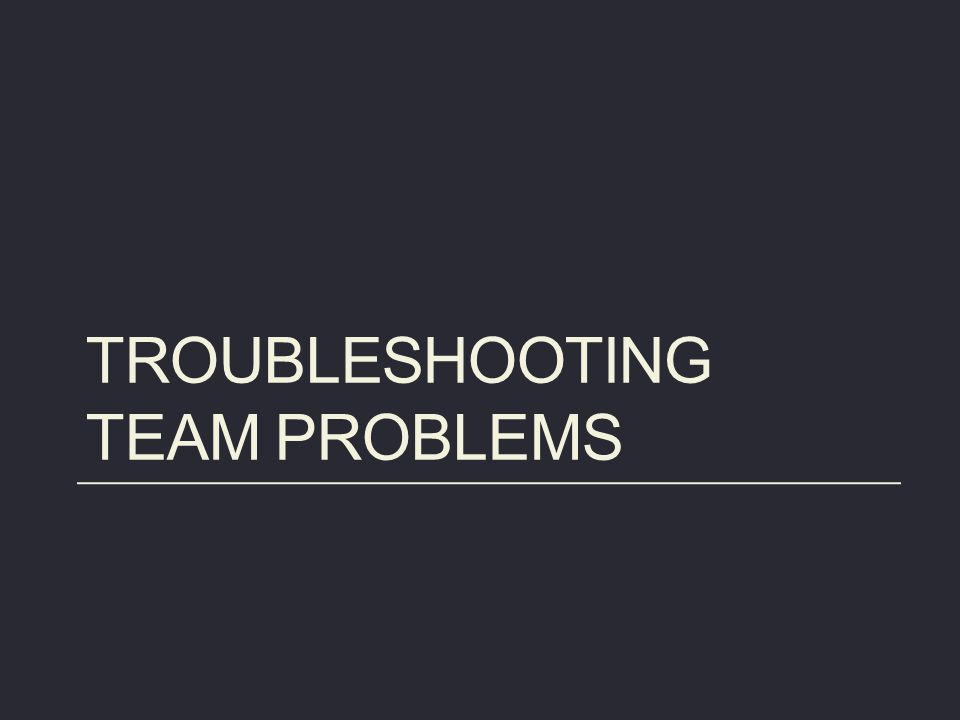 TROUBLESHOOTING TEAM PROBLEMS