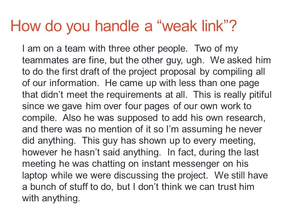 """How do you handle a """"weak link""""? I am on a team with three other people. Two of my teammates are fine, but the other guy, ugh. We asked him to do the"""