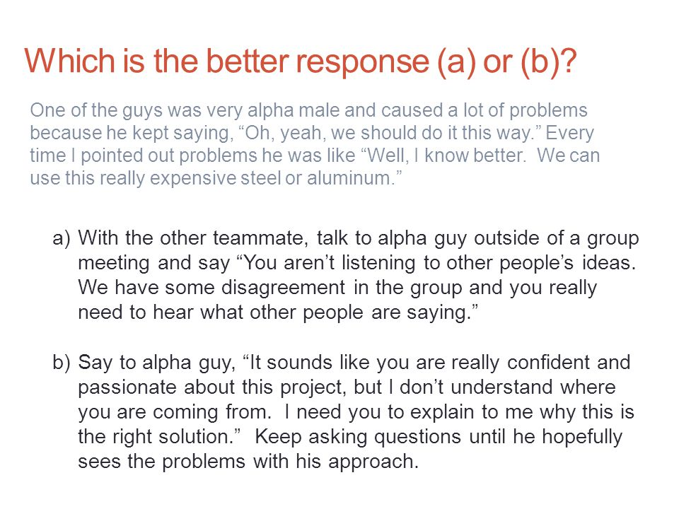 """Which is the better response (a) or (b)? One of the guys was very alpha male and caused a lot of problems because he kept saying, """"Oh, yeah, we should"""