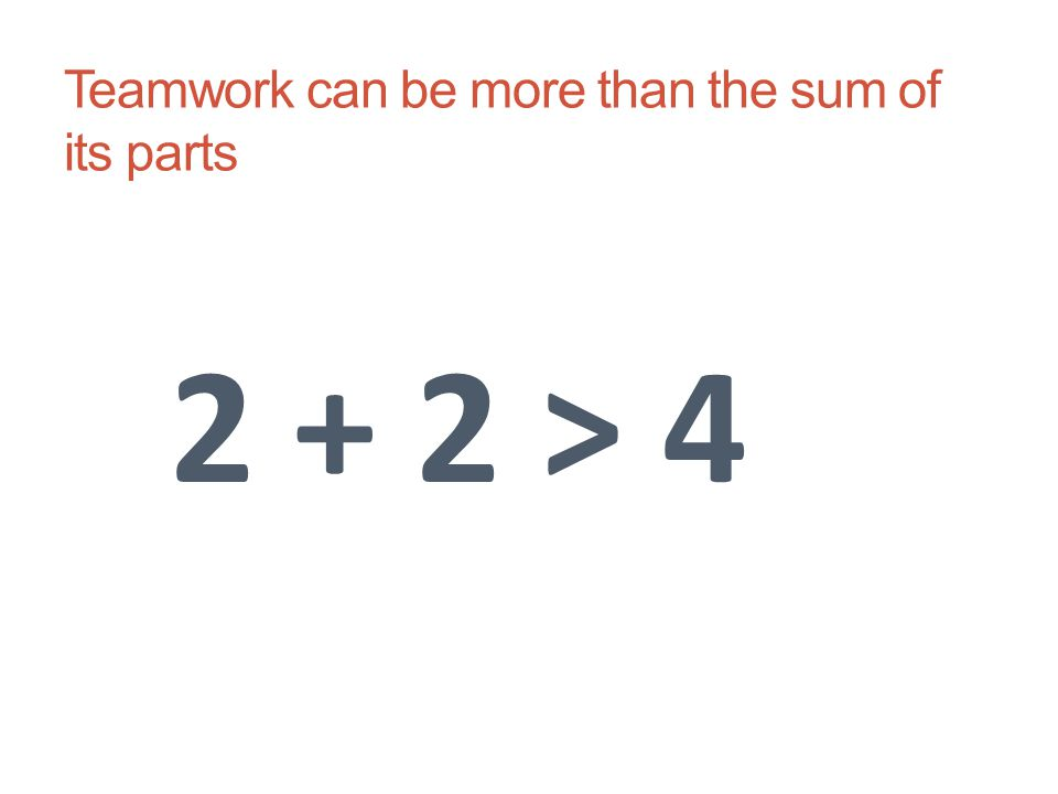 Teamwork can be more than the sum of its parts 2 + 2 > 4