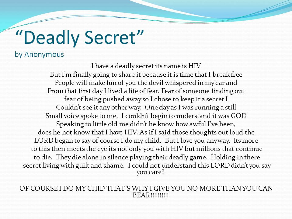 Deadly Secret by Anonymous I have a deadly secret its name is HIV But I'm finally going to share it because it is time that I break free People will make fun of you the devil whispered in my ear and From that first day I lived a life of fear.