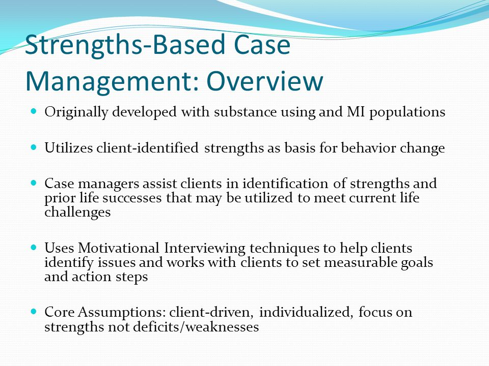 Strengths-Based Case Management: Overview Originally developed with substance using and MI populations Utilizes client-identified strengths as basis for behavior change Case managers assist clients in identification of strengths and prior life successes that may be utilized to meet current life challenges Uses Motivational Interviewing techniques to help clients identify issues and works with clients to set measurable goals and action steps Core Assumptions: client-driven, individualized, focus on strengths not deficits/weaknesses
