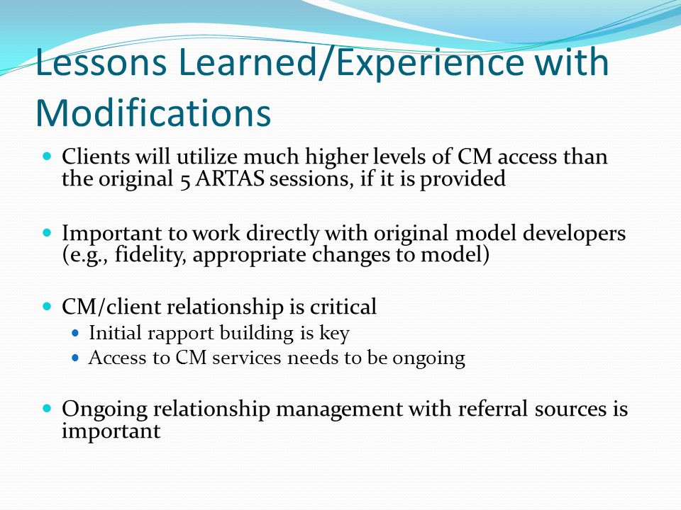 Lessons Learned/Experience with Modifications Clients will utilize much higher levels of CM access than the original 5 ARTAS sessions, if it is provided Important to work directly with original model developers (e.g., fidelity, appropriate changes to model) CM/client relationship is critical Initial rapport building is key Access to CM services needs to be ongoing Ongoing relationship management with referral sources is important