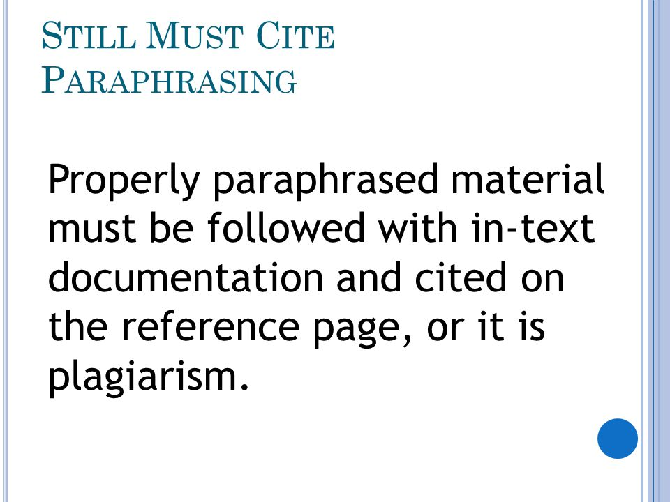S TILL M UST C ITE P ARAPHRASING Properly paraphrased material must be followed with in-text documentation and cited on the reference page, or it is plagiarism.