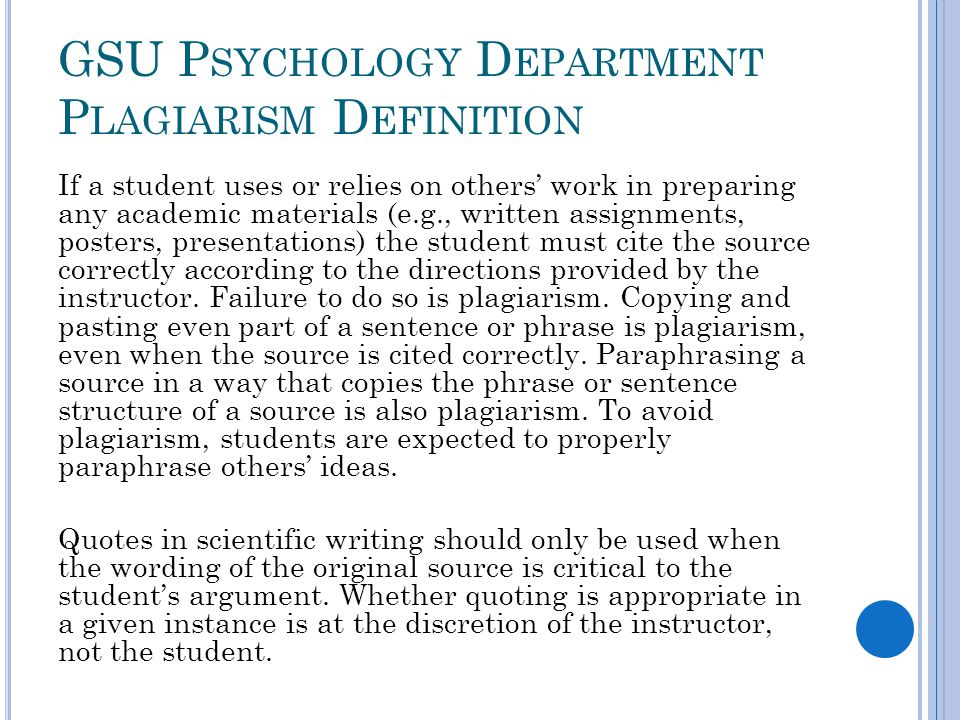 GSU P SYCHOLOGY D EPARTMENT P LAGIARISM D EFINITION If a student uses or relies on others' work in preparing any academic materials (e.g., written assignments, posters, presentations) the student must cite the source correctly according to the directions provided by the instructor.