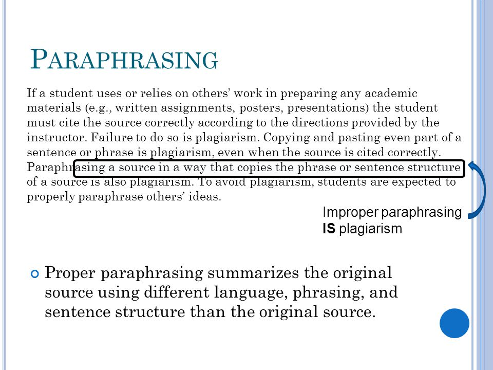P ARAPHRASING Proper paraphrasing summarizes the original source using different language, phrasing, and sentence structure than the original source.
