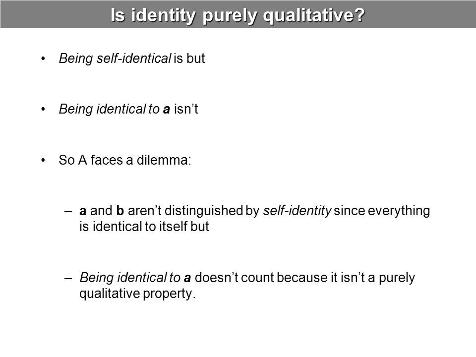 Is identity purely qualitative? Being self-identical is but Being identical to a isn't So A faces a dilemma: –a and b aren't distinguished by self-ide