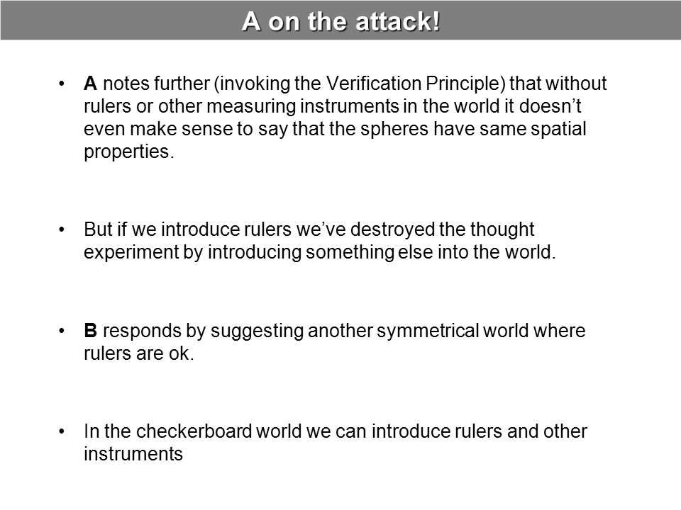A on the attack! A notes further (invoking the Verification Principle) that without rulers or other measuring instruments in the world it doesn't even
