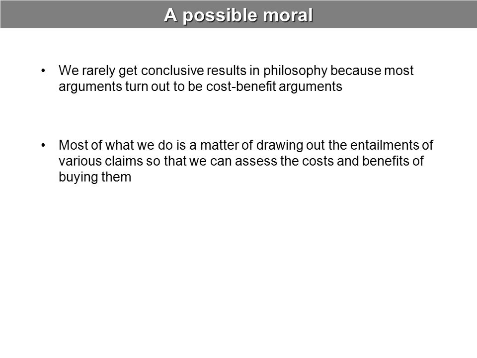 A possible moral We rarely get conclusive results in philosophy because most arguments turn out to be cost-benefit arguments Most of what we do is a m
