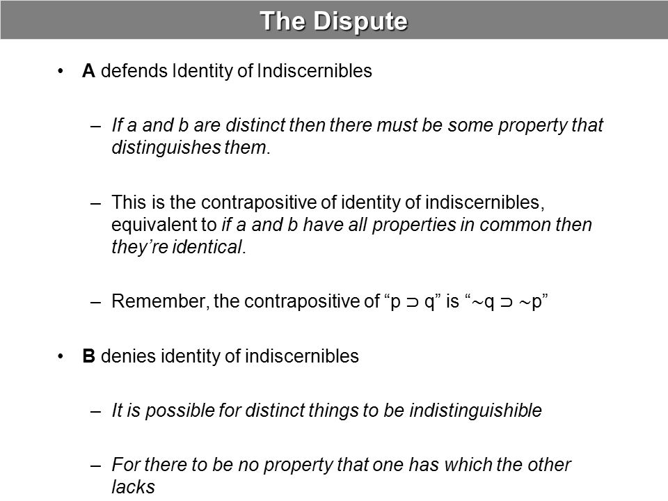 A's First Argument Even if a and b have all ordinary properties in common they have different identity properties: –Only a has the property of being identical to a –Only b has the property of being identical to b ab