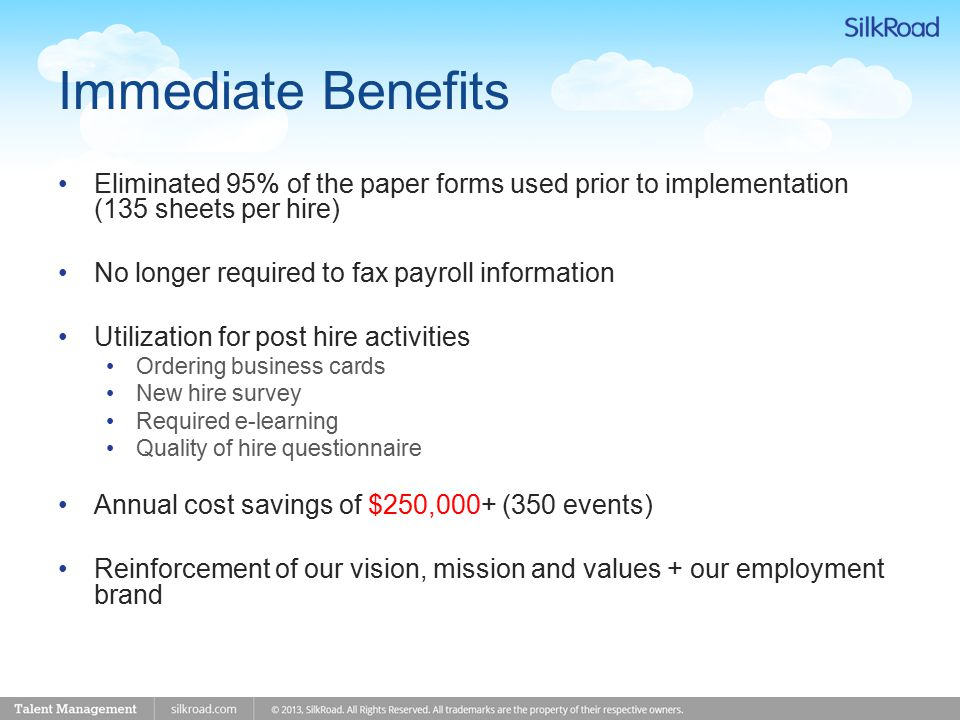 Immediate Benefits Eliminated 95% of the paper forms used prior to implementation (135 sheets per hire) No longer required to fax payroll information Utilization for post hire activities Ordering business cards New hire survey Required e-learning Quality of hire questionnaire Annual cost savings of $250,000+ (350 events) Reinforcement of our vision, mission and values + our employment brand