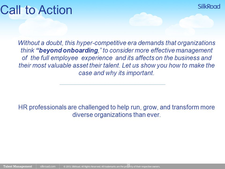 Call to Action 35 Without a doubt, this hyper-competitive era demands that organizations think beyond onboarding, to consider more effective management of the full employee experience and its affects on the business and their most valuable asset their talent.