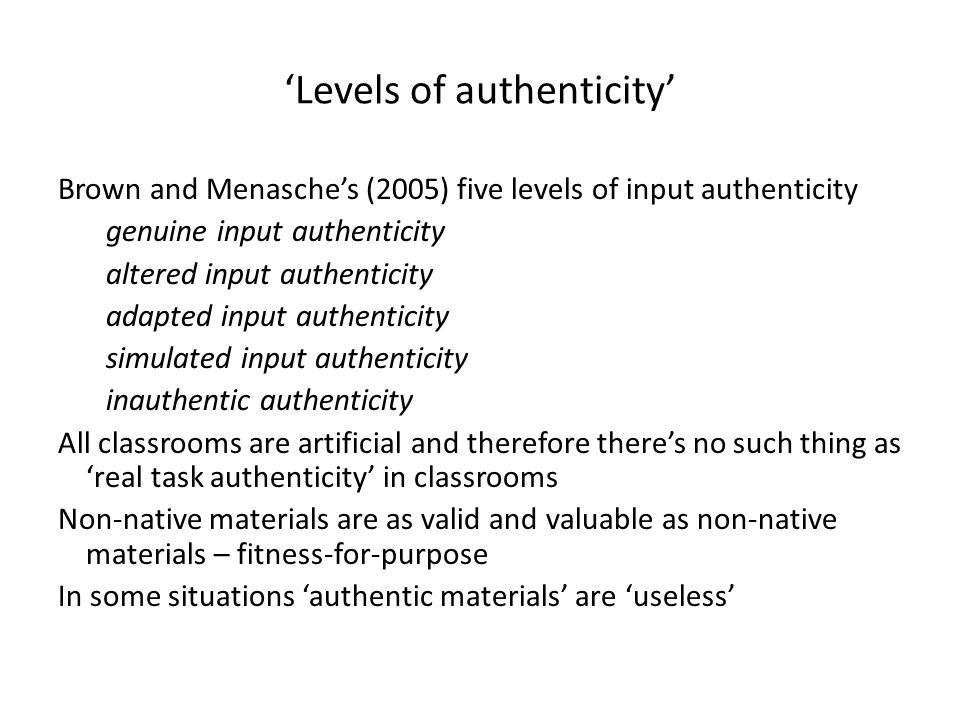 'Levels of authenticity' Brown and Menasche's (2005) five levels of input authenticity genuine input authenticity altered input authenticity adapted input authenticity simulated input authenticity inauthentic authenticity All classrooms are artificial and therefore there's no such thing as 'real task authenticity' in classrooms Non-native materials are as valid and valuable as non-native materials – fitness-for-purpose In some situations 'authentic materials' are 'useless'