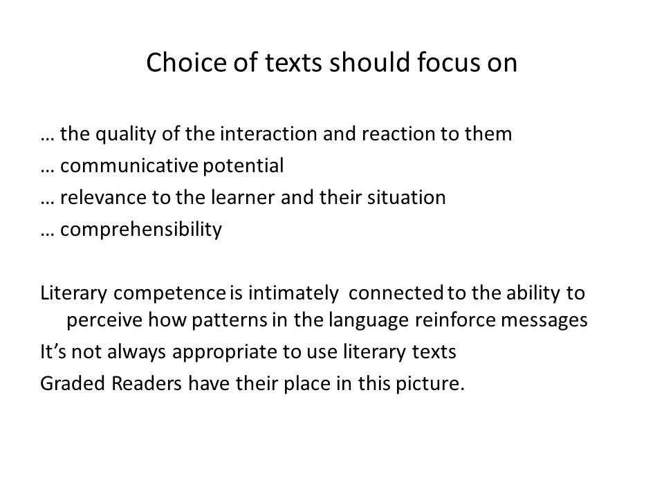 Choice of texts should focus on … the quality of the interaction and reaction to them … communicative potential … relevance to the learner and their situation … comprehensibility Literary competence is intimately connected to the ability to perceive how patterns in the language reinforce messages It's not always appropriate to use literary texts Graded Readers have their place in this picture.