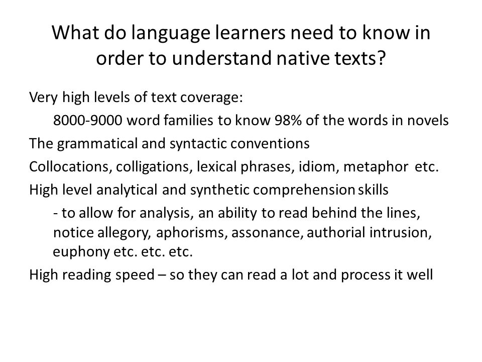 What do language learners need to know in order to understand native texts? Very high levels of text coverage: 8000-9000 word families to know 98% of