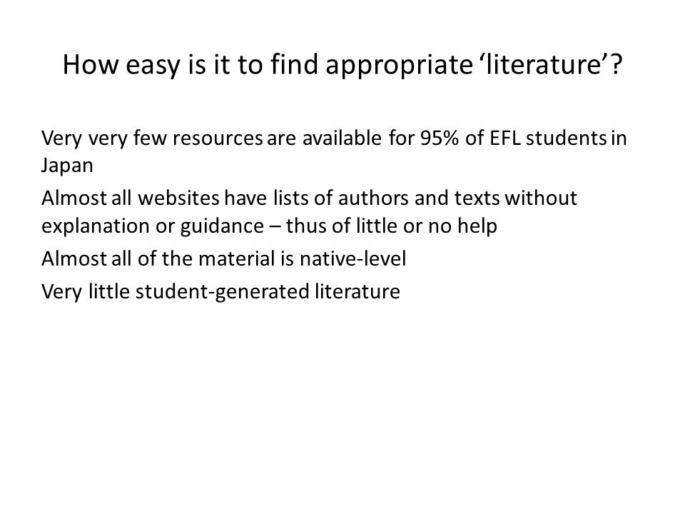 How easy is it to find appropriate 'literature'? Very very few resources are available for 95% of EFL students in Japan Almost all websites have lists