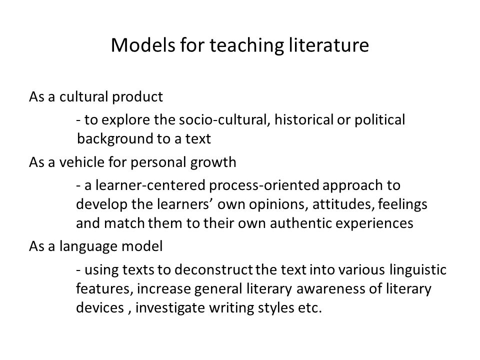 Models for teaching literature As a cultural product - to explore the socio-cultural, historical or political background to a text As a vehicle for personal growth - a learner-centered process-oriented approach to develop the learners' own opinions, attitudes, feelings and match them to their own authentic experiences As a language model - using texts to deconstruct the text into various linguistic features, increase general literary awareness of literary devices, investigate writing styles etc.