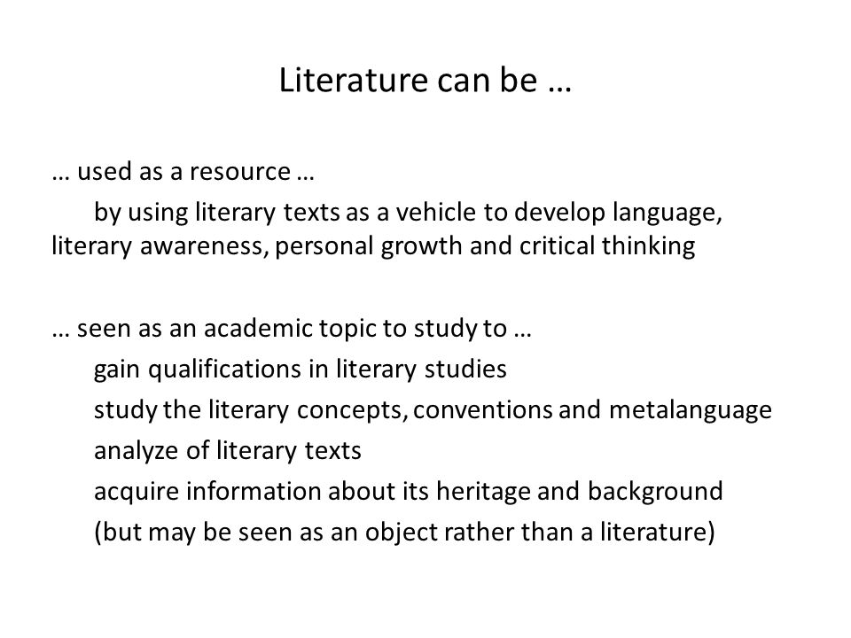Literature can be … … used as a resource … by using literary texts as a vehicle to develop language, literary awareness, personal growth and critical thinking … seen as an academic topic to study to … gain qualifications in literary studies study the literary concepts, conventions and metalanguage analyze of literary texts acquire information about its heritage and background (but may be seen as an object rather than a literature)