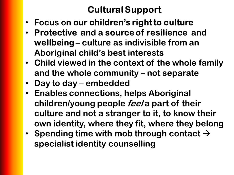 Cultural Support Focus on our children's right to culture Protective and a source of resilience and wellbeing – culture as indivisible from an Aborigi