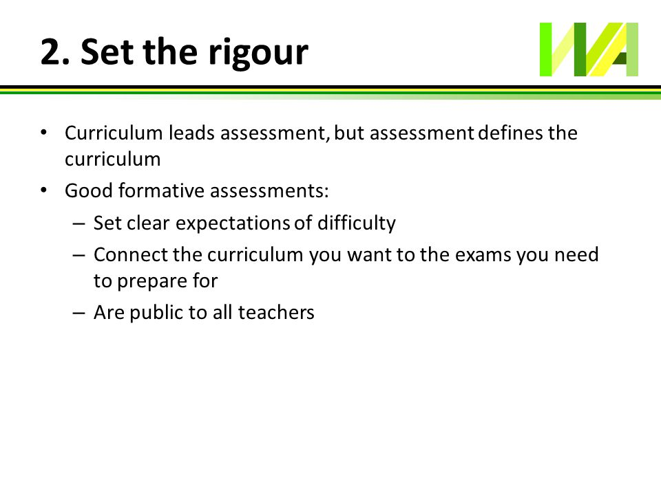 2. Set the rigour Curriculum leads assessment, but assessment defines the curriculum Good formative assessments: – Set clear expectations of difficult
