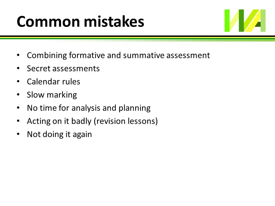 Common mistakes Combining formative and summative assessment Secret assessments Calendar rules Slow marking No time for analysis and planning Acting o