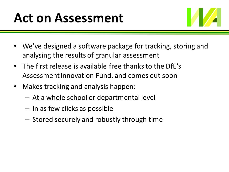 Act on Assessment We've designed a software package for tracking, storing and analysing the results of granular assessment The first release is availa