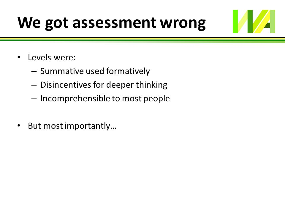 We got assessment wrong Levels were: – Summative used formatively – Disincentives for deeper thinking – Incomprehensible to most people But most impor