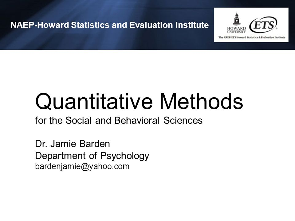 Quantitative Methods for the Social and Behavioral Sciences Dr. Jamie Barden Department of Psychology bardenjamie@yahoo.com NAEP-Howard Statistics and