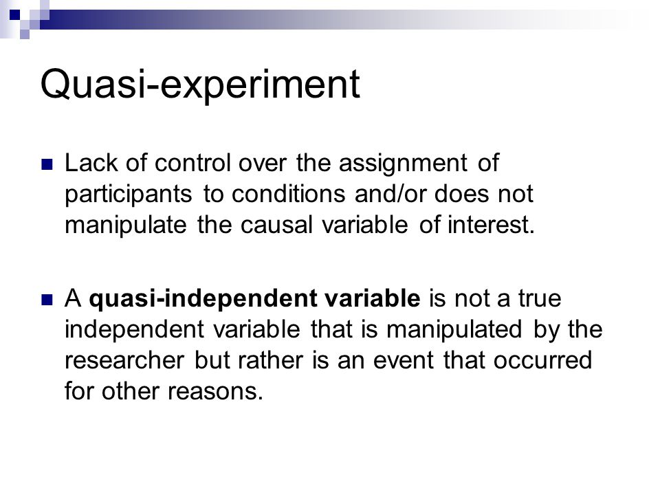 Quasi-experiment Lack of control over the assignment of participants to conditions and/or does not manipulate the causal variable of interest. A quasi