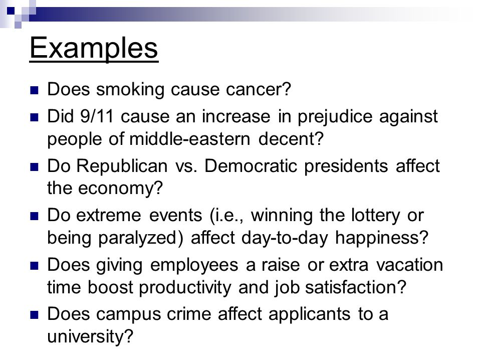 Examples Does smoking cause cancer? Did 9/11 cause an increase in prejudice against people of middle-eastern decent? Do Republican vs. Democratic pres