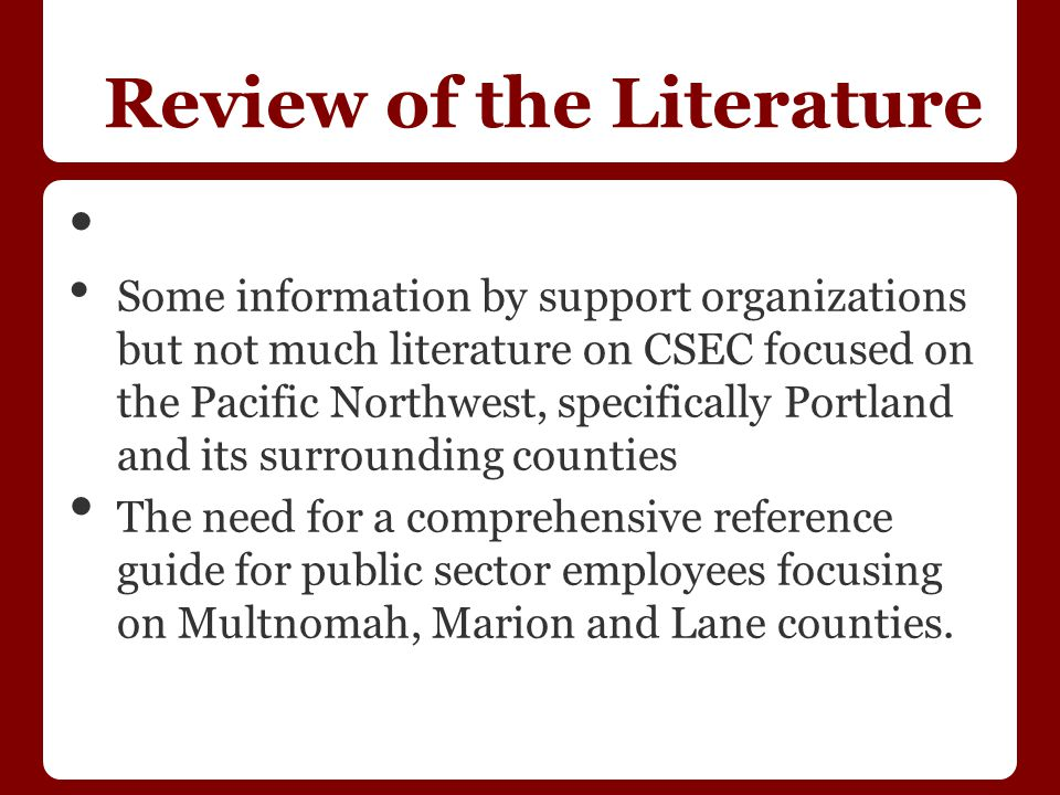 Review of the Literature Some information by support organizations but not much literature on CSEC focused on the Pacific Northwest, specifically Portland and its surrounding counties The need for a comprehensive reference guide for public sector employees focusing on Multnomah, Marion and Lane counties.