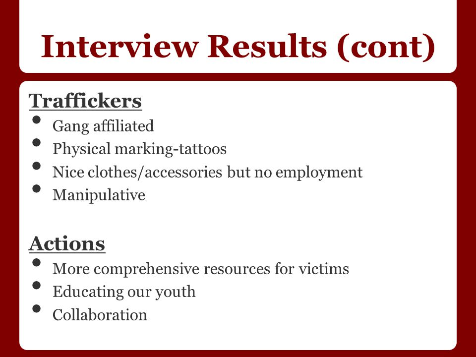Interview Results (cont) Traffickers Gang affiliated Physical marking-tattoos Nice clothes/accessories but no employment Manipulative Actions More comprehensive resources for victims Educating our youth Collaboration