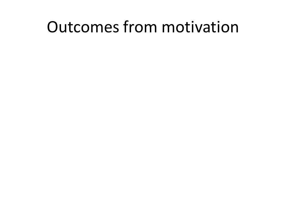 Outcomes from motivation