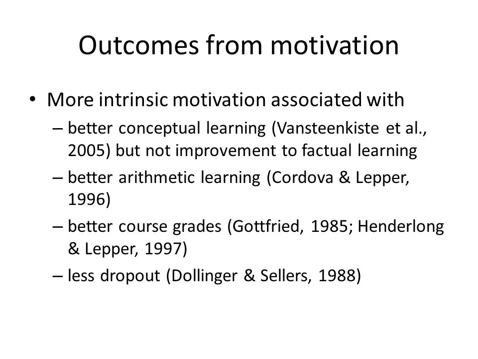 More intrinsic motivation associated with – better conceptual learning (Vansteenkiste et al., 2005) but not improvement to factual learning – better a